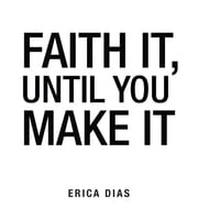 Faith It, Until You Make It ebook by Dias Erica