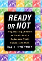 Ready or Not - Why Treating Children as Small Adults Endangers Th ebook by Kay S. Hymowitz