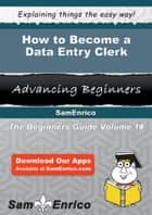 How to Become a Data Entry Clerk - How to Become a Data Entry Clerk ebook by Harris Pruett