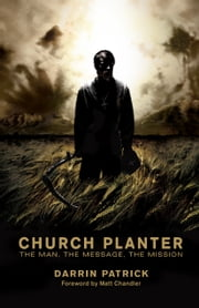 Church Planter (Foreword by Mark Driscoll): The Man, the Message, the Mission - The Man, the Message, the Mission ebook by Darrin Patrick