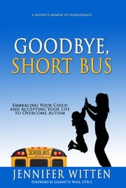 Goodbye, Short Bus - Embracing your Child and Accepting Your Life to Overcome Autism ebook by Jennifer Witten