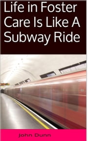 Life in Foster Care Is Like A Subway Ride ebook by John Dunn