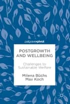 Postgrowth and Wellbeing - Challenges to Sustainable Welfare ebook by Milena Büchs, Max Koch