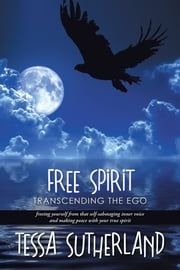 Free Spirit - Transcending the Ego Freeing Yourself from That Self-Sabotaging Inner Voice and Making Peace with Your True Spirit ebook by Tessa Sutherland
