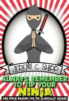 Always Remember to Tip Your Ninja: And Other Maxims for the Clinically Absurd ebook by Jeremy C. Shipp