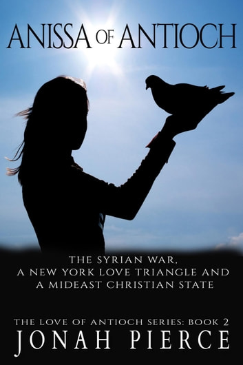 Anissa of Antioch: the Syrian War, a New York Love Triangle, and a Mideast Christian State - The Love of Antioch, #2 ebook by Jonah Pierce