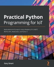 Practical Python Programming for IoT - Build advanced IoT projects using a Raspberry Pi 4, MQTT, RESTful APIs, WebSockets, and Python 3 ebook by Gary Smart