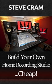Build Your Own Home Recording Studio...Cheap! ebook by Steve Cram
