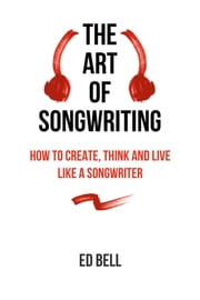 The Art of Songwriting - How to Create, Think and Live Like a Songwriter ebook by Ed Bell