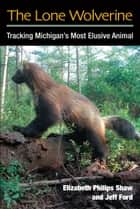 The Lone Wolverine - Tracking Michigan's Most Elusive Animal ebook by Jeffrey J Ford, Elizabeth P Shaw