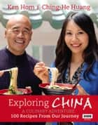 Exploring China: A Culinary Adventure - 100 recipes from our journey ebook by Ken Hom, Ching-He Huang