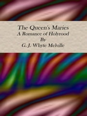 The Queen's Maries: A Romance of Holyrood ebook by G. J. Whyte Melville
