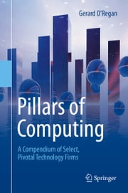 Pillars of Computing - A Compendium of Select, Pivotal Technology Firms ebook by Gerard O Regan