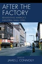 After the Factory - Reinventing America's Industrial Small Cities ebook by James J. Connolly, Janet R. Daly Bednarek, Allen Dieterich-Ward,...