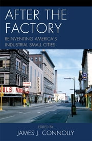 After the Factory - Reinventing America's Industrial Small Cities ebook by James J. Connolly,Janet R. Daly Bednarek,Allen Dieterich-Ward,Alison D. Goebel,Michael J. Hicks,Thomas E. Lehman,S Paul O'Hara,Catherine Tumber,LaDale Winling
