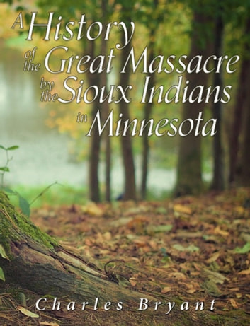 A History of the Great Massacre by the Sioux Indians in Minnesota - Including the Personal Narratives of Many Who Escaped ebook by Charles Bryant