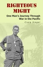 Righteous Might: One Man's Journey Through War in the Pacific ebook by Craig Siegel