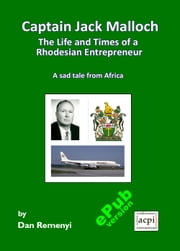 Captain Jack Malloch: The Life and Times of a Rhodesian Entrepreneur ebook by Dan Remenyi