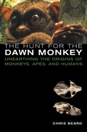 The Hunt for the Dawn Monkey: Unearthing the Origins of Monkeys, Apes, and Humans ebook by Beard, Christopher