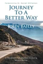 Journey to a Better Way - A Wesleyan Perspective on Doing Mission Better ebook by John Bailey, Dr. Darrell Whiteman