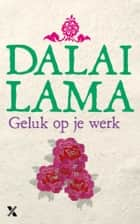 Geluk op je werk ebook by Dalai Lama, Gert-Jan Kramer, Howard Cutler