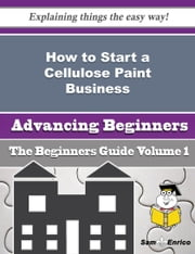 How to Start a Cellulose Paint Business (Beginners Guide) ebook by Sierra Dickey,Sam Enrico