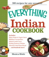 The Everything Indian Cookbook: 300 Tantalizing Recipes--From Sizzling Tandoori Chicken to Fiery Lamb Vindaloo ebook by Monica Bhide