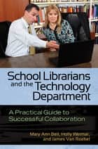 School Librarians and the Technology Department: A Practical Guide to Successful Collaboration ebook by Mary Ann Bell,Holly Weimar,James Van Roekel