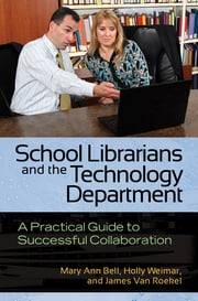 School Librarians and the Technology Department: A Practical Guide to Successful Collaboration - A Practical Guide to Successful Collaboration ebook by Mary Ann Bell,Holly Weimar,James Van Roekel