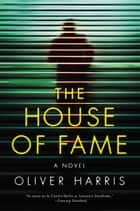 The House of Fame - A Novel ebook by Oliver Harris