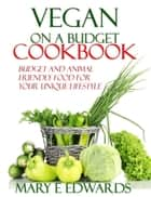 Vegan on a Budget Cookbook - Budget and animal friendly food for your unique lifestyle ebook by Mary E Edwards