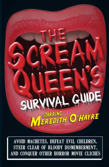 The Scream Queen's Survival Guide - Avoid machetes, defeat evil children, steer clear of bloody dismemberment, and conquer other horror movie clichTs ebook by Meredith O'Hayre