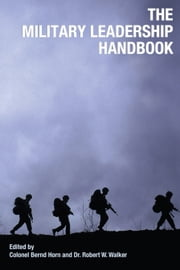 The Military Leadership Handbook ebook by Robert W. Walker,Colonel Bernd Horn