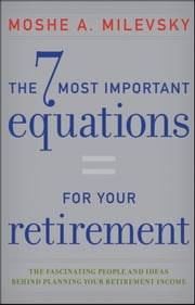 The 7 Most Important Equations for Your Retirement - The Fascinating People and Ideas Behind Planning Your Retirement Income ebook by Moshe A. Milevsky