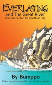 Everlasting: Adventures of an Alaskan Déné Girl - Everlasting and The Great River ebook by Bumppo