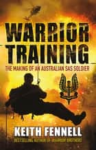 Warrior Training - The Making of an Australian SAS Soldier ebook by Keith Fennell