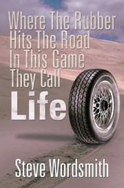 Where the Rubber Hits the Road in This Game They Call Life ebook by Steve Wordsmith