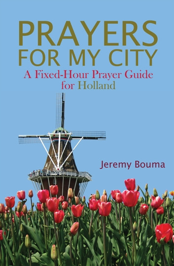 Prayers for My City - A Fixed-Hour Prayer Guide for Holland ebook by Jeremy Bouma