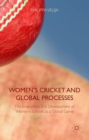 Women's Cricket and Global Processes - The Emergence and Development of Women's Cricket as a Global Game ebook by Dr Philippa Velija