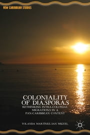 Coloniality of Diasporas - Rethinking Intra-colonial Migrations in a Pan-Caribbean Context ebook by Yolanda Martínez-San Miguel