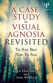 A Case Study in Visual Agnosia Revisited - To see but not to see ebook by Glyn Humphreys,Jane Riddoch