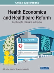 Health Economics and Healthcare Reform - Breakthroughs in Research and Practice ebook by Information Resources Management Association