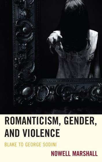 Romanticism, Gender, and Violence - Blake to George Sodini ebook by Nowell Marshall