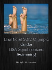 Unofficial 2012 Olympic Guides: USA Synchronized Swimming ebook by Kyle Richardson