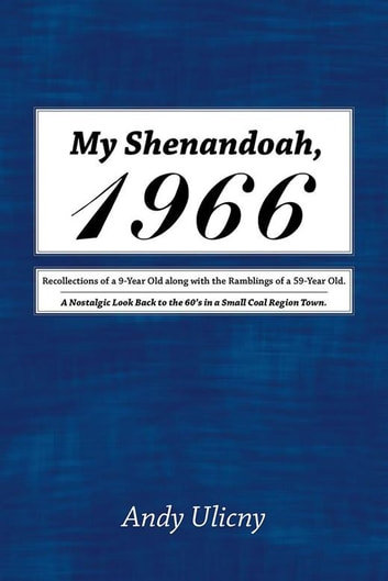 My Shenandoah, 1966 - Recollections of a 9-Year Old Along with the Ramblings of a 59-Year Old. a Nostalgic Look Back to the 60'S in a Small Coal Region Town. ebook by Andy Ulicny