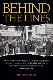 Behind the Lines - WWI's little-known story of German occupation, Belgian resistance, and. . . ebook by Jeffrey B. Miller
