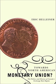 Towards North American Monetary Union? - The Politics and History of Canada's Exchange Rate Regime ebook by Eric Helleiner