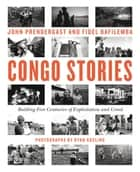 Congo Stories - Battling Five Centuries of Exploitation and Greed ebook by John Prendergast, Fidel Bafilemba, Chouchou Namegabe, Ryan Gosling