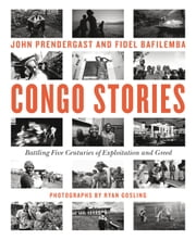 Congo Stories - Battling Five Centuries of Exploitation and Greed ebook by John Prendergast, Fidel Bafilemba, Chouchou Namegabe,...