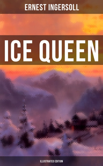 Ice Queen (Illustrated Edition) - Christmas Classics Series - A Gritty Saga of Love, Friendship and Survival ebook by Ernest Ingersoll